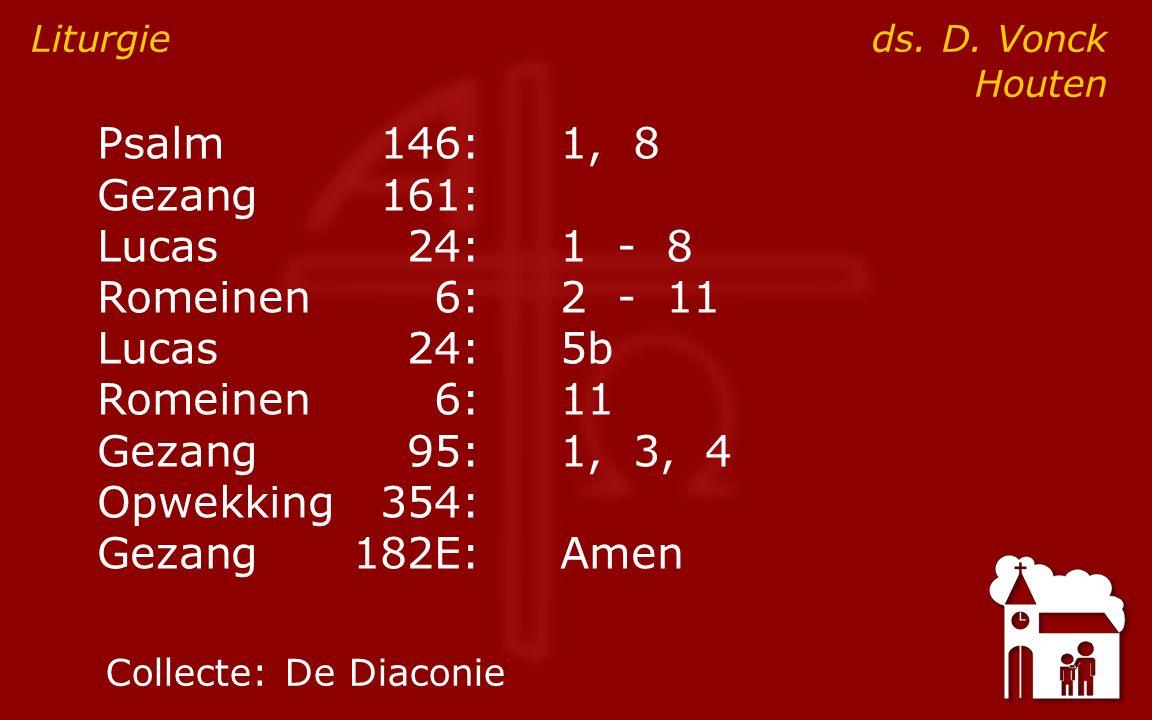 Psalm146:1, 8 Gezang161: Lucas24:1 - 8 Romeinen6:2 - 11 Lucas24:5b Romeinen6:11 Gezang95:1, 3, 4 Opwekking354: Gezang182E:Amen Liturgie ds.