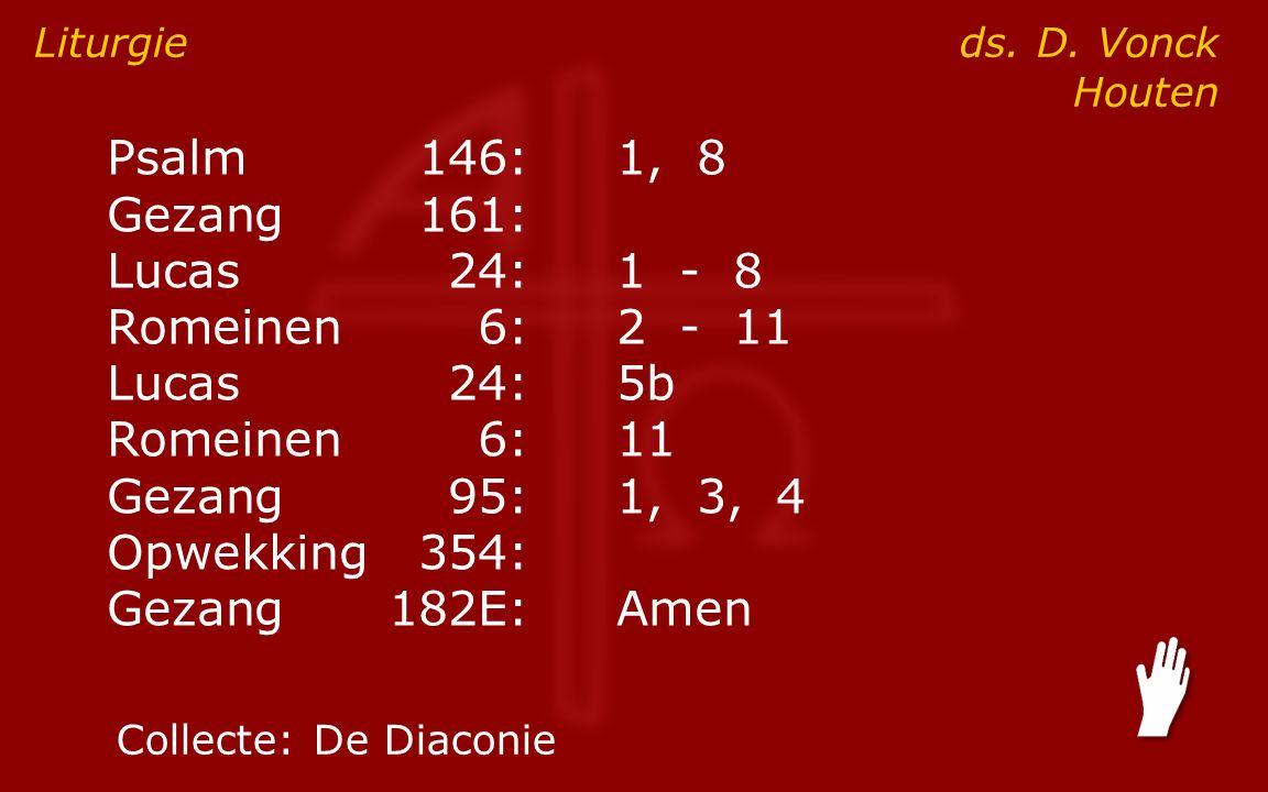Psalm146:1, 8 Gezang161: ● Lucas24:1 - 8 Romeinen6:2 - 11 Lucas24:5b Romeinen6:11 Gezang95:1, 3, 4 Opwekking354: Gezang182E:Amen Liturgie ds.