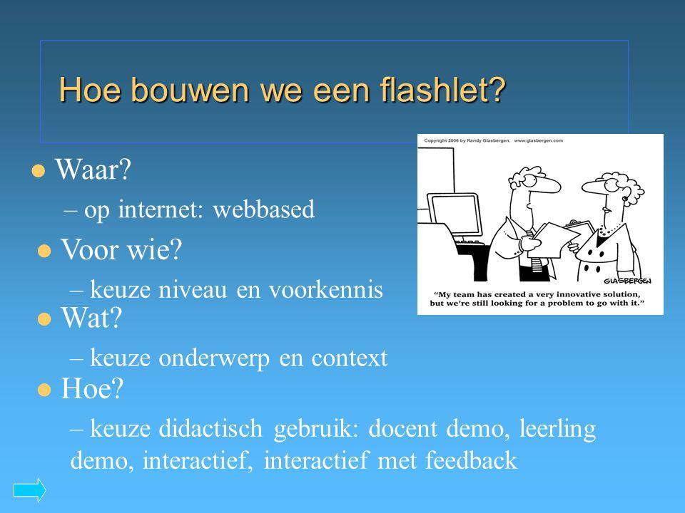 Hoe bouwen we een flashlet? Voor wie? – keuze niveau en voorkennis Wat? – keuze onderwerp en context Waar? – op internet: webbased Hoe? – keuze didact