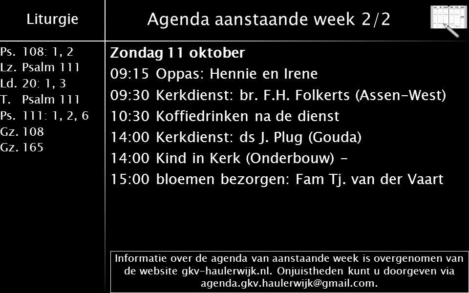 Liturgie Ps.108: 1, 2 Lz.Psalm 111 Ld.20: 1, 3 T.Psalm 111 Ps.111: 1, 2, 6 Gz.108 Gz.165 Agenda aanstaande week 2/2 Zondag 11 oktober 09:15Oppas: Hennie en Irene 09:30Kerkdienst: br.