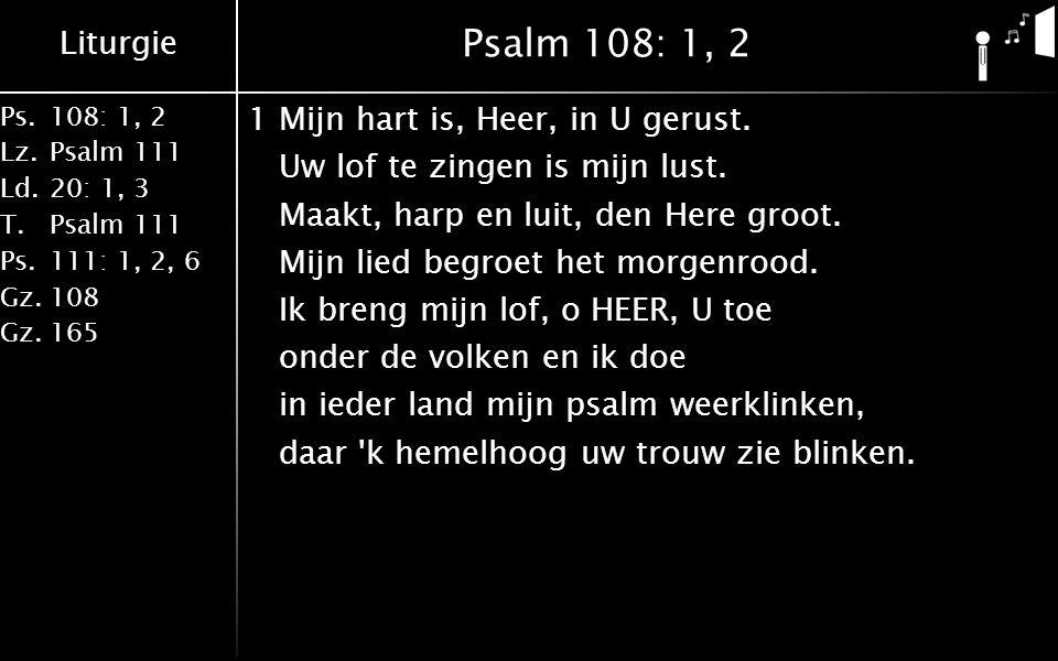 Liturgie Ps.108: 1, 2 Lz.Psalm 111 Ld.20: 1, 3 T.Psalm 111 Ps.111: 1, 2, 6 Gz.108 Gz.165 Psalm 108: 1, 2 1Mijn hart is, Heer, in U gerust. Uw lof te z