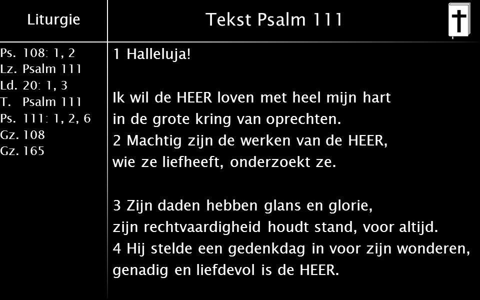 Liturgie Ps.108: 1, 2 Lz.Psalm 111 Ld.20: 1, 3 T.Psalm 111 Ps.111: 1, 2, 6 Gz.108 Gz.165 Tekst Psalm 111 1 Halleluja! Ik wil de HEER loven met heel mi