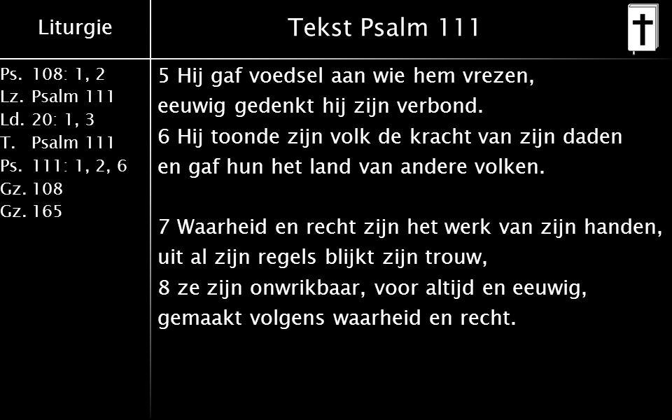 Liturgie Ps.108: 1, 2 Lz.Psalm 111 Ld.20: 1, 3 T.Psalm 111 Ps.111: 1, 2, 6 Gz.108 Gz.165 Tekst Psalm 111 5 Hij gaf voedsel aan wie hem vrezen, eeuwig gedenkt hij zijn verbond.