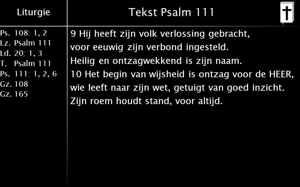Liturgie Ps.108: 1, 2 Lz.Psalm 111 Ld.20: 1, 3 T.Psalm 111 Ps.111: 1, 2, 6 Gz.108 Gz.165 Tekst Psalm 111 9 Hij heeft zijn volk verlossing gebracht, voor eeuwig zijn verbond ingesteld.
