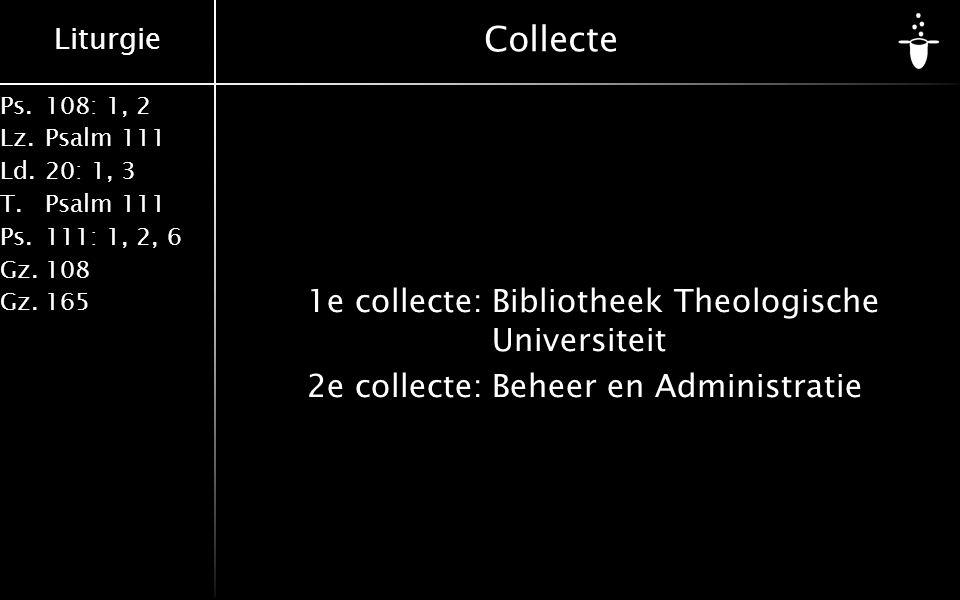 Liturgie Ps.108: 1, 2 Lz.Psalm 111 Ld.20: 1, 3 T.Psalm 111 Ps.111: 1, 2, 6 Gz.108 Gz.165 Collecte 1e collecte:Bibliotheek Theologische Universiteit 2e collecte:Beheer en Administratie
