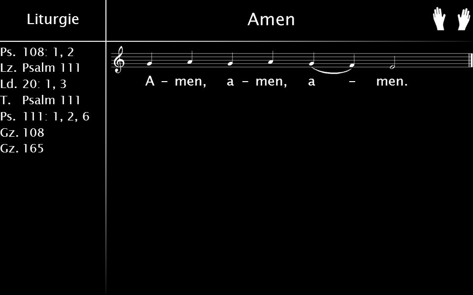 Liturgie Ps.108: 1, 2 Lz.Psalm 111 Ld.20: 1, 3 T.Psalm 111 Ps.111: 1, 2, 6 Gz.108 Gz.165 Amen A-men, a-men, a-men.