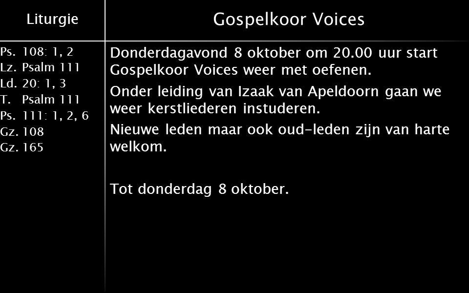 Liturgie Ps.108: 1, 2 Lz.Psalm 111 Ld.20: 1, 3 T.Psalm 111 Ps.111: 1, 2, 6 Gz.108 Gz.165 Gospelkoor Voices Donderdagavond 8 oktober om 20.00 uur start Gospelkoor Voices weer met oefenen.