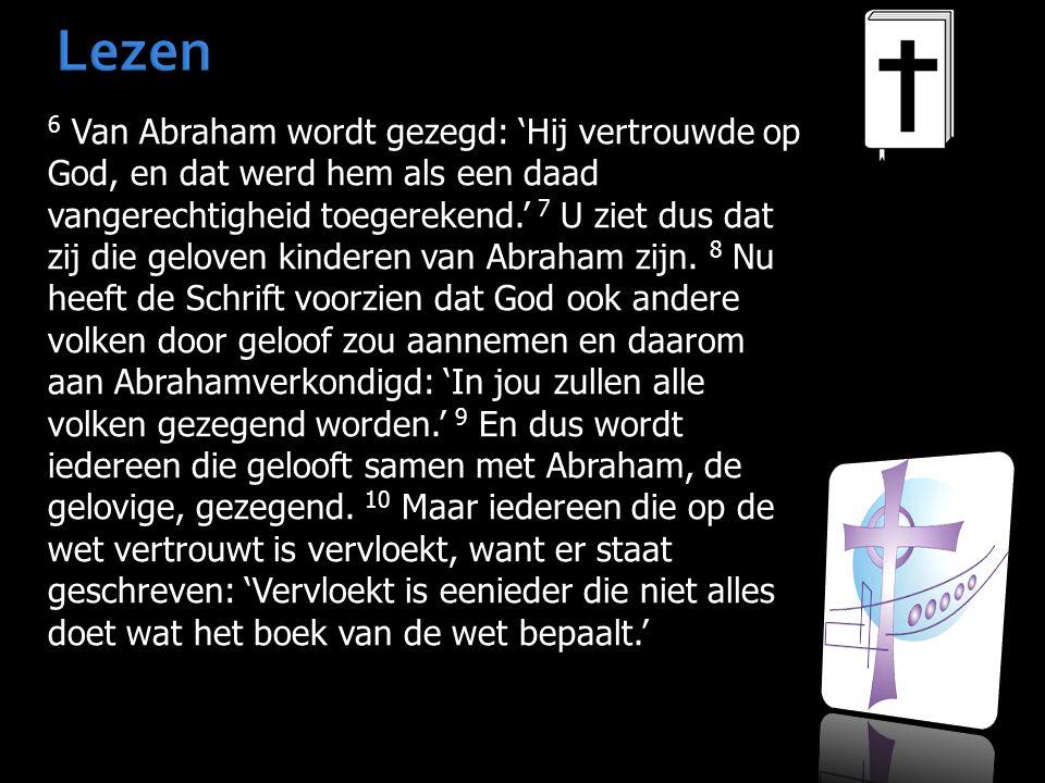 Lezen 6 Van Abraham wordt gezegd: 'Hij vertrouwde op God, en dat werd hem als een daad vangerechtigheid toegerekend.' 7 U ziet dus dat zij die geloven kinderen van Abraham zijn.