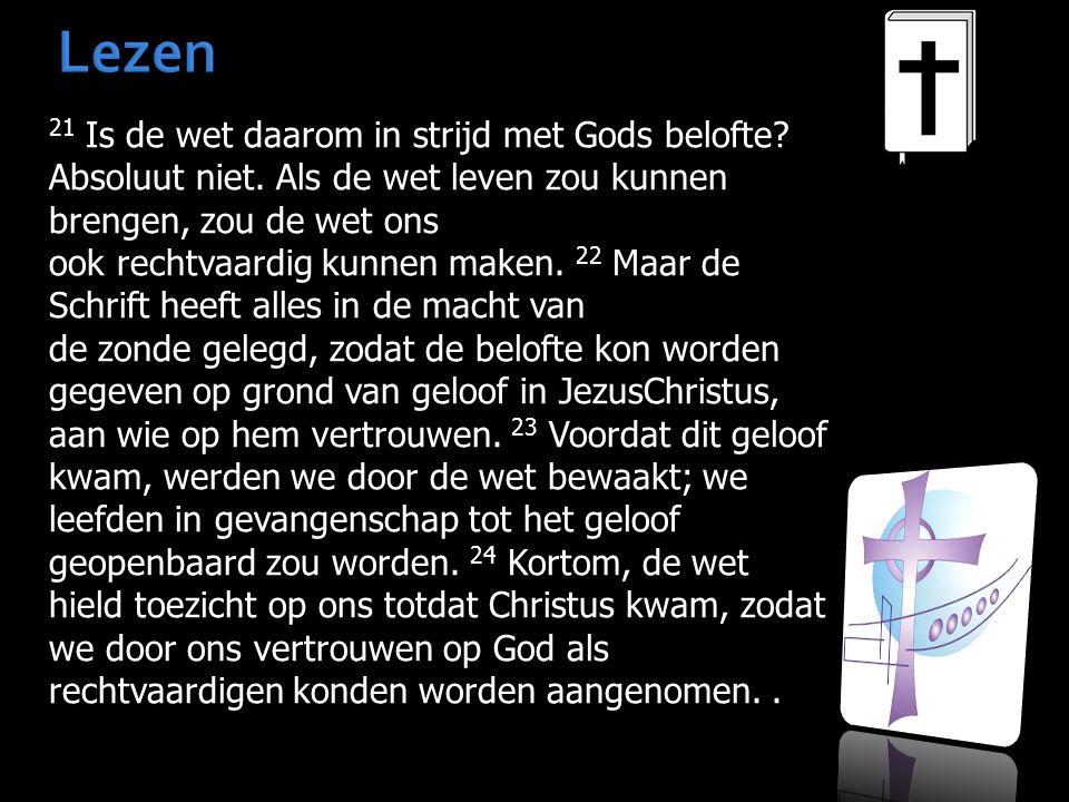 Lezen 21 Is de wet daarom in strijd met Gods belofte? Absoluut niet. Als de wet leven zou kunnen brengen, zou de wet ons ook rechtvaardig kunnen maken
