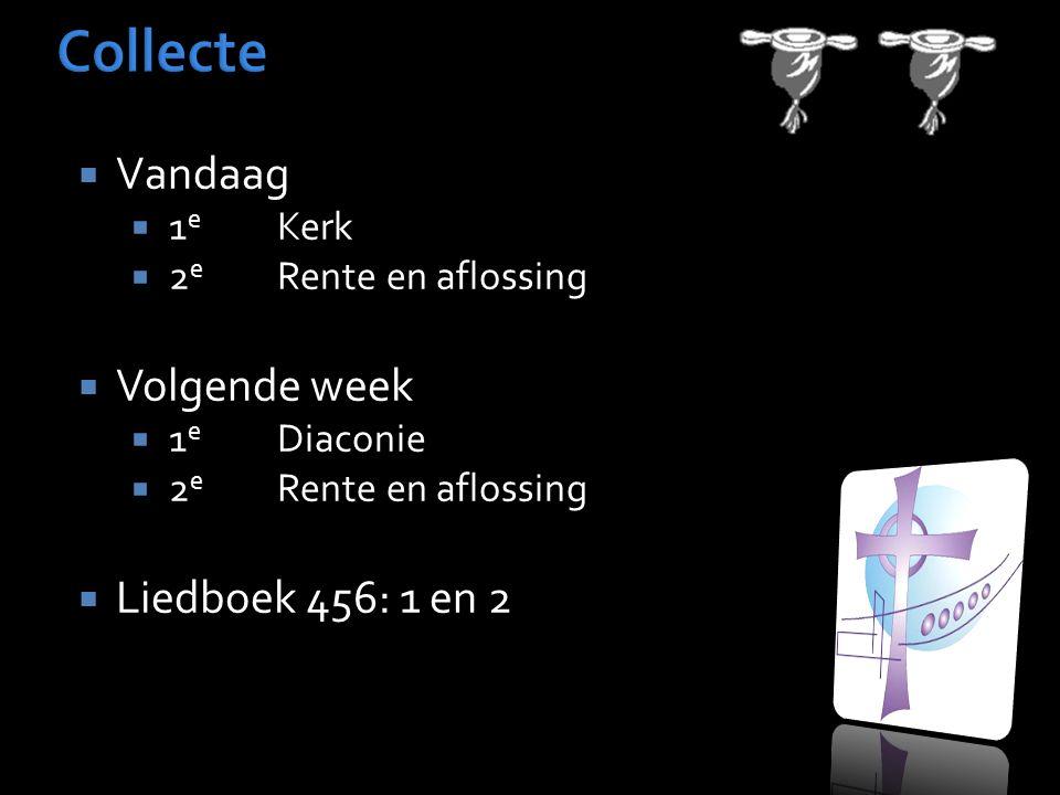  Vandaag  1 e Kerk  2 e Rente en aflossing  Volgende week  1 e Diaconie  2 e Rente en aflossing  Liedboek 456: 1 en 2