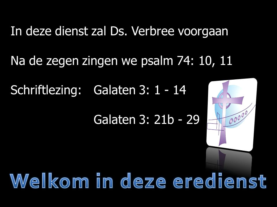 Zingen  Mededelingen  Moment van stilte  Votum en Zegengroet  Psalm 74: 10, 11  Wet  Gebed  Lezen Galaten 3: 1 - 14  Psalm 90: 5, 8  Lezen Galaten 3: 21b - 29  Preek  Gezang 79: 2, 4, 5  Gebed  Collecte  Liedboek 456: 1, 2  Zegen  Liedboek 456: 3