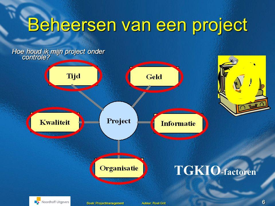 6 Boek: Projectmanagement Auteur: Roel Grit Beheersen van een project Hoe houd ik mijn project onder controle.
