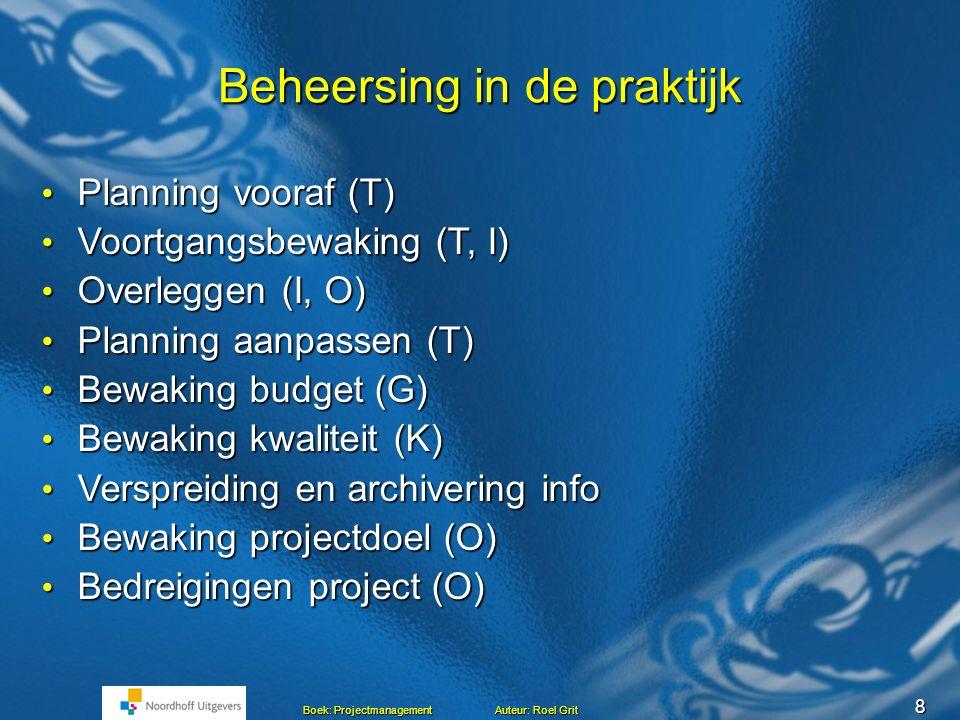 8 Beheersing in de praktijk Planning vooraf (T) Planning vooraf (T) Voortgangsbewaking (T, I) Voortgangsbewaking (T, I) Overleggen (I, O) Overleggen (I, O) Planning aanpassen (T) Planning aanpassen (T) Bewaking budget (G) Bewaking budget (G) Bewaking kwaliteit (K) Bewaking kwaliteit (K) Verspreiding en archivering info Verspreiding en archivering info Bewaking projectdoel (O) Bewaking projectdoel (O) Bedreigingen project (O) Bedreigingen project (O)