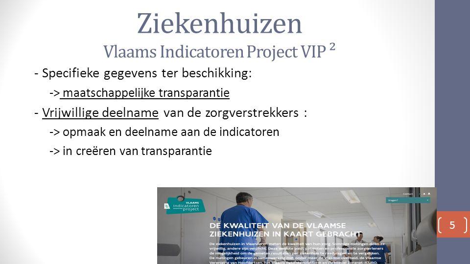 Ziekenhuizen Vlaams Indicatoren Project VIP ² - Specifieke gegevens ter beschikking: -> maatschappelijke transparantie - Vrijwillige deelname van de zorgverstrekkers : -> opmaak en deelname aan de indicatoren -> in creëren van transparantie 5