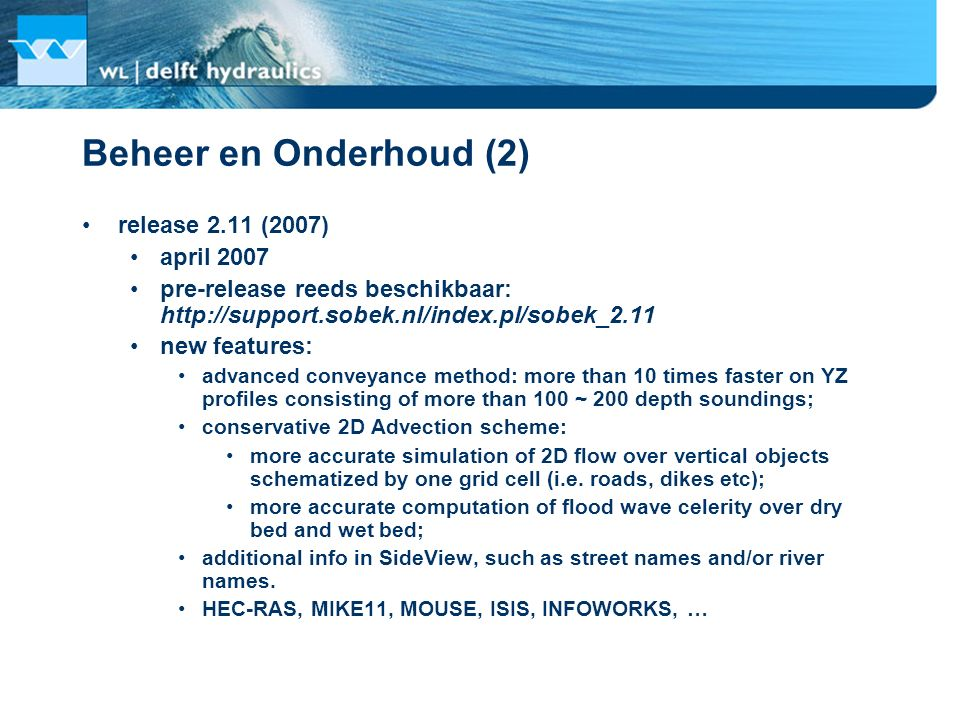 Beheer en Onderhoud (2) release 2.11 (2007) april 2007 pre-release reeds beschikbaar: http://support.sobek.nl/index.pl/sobek_2.11 new features: advanced conveyance method: more than 10 times faster on YZ profiles consisting of more than 100 ~ 200 depth soundings; conservative 2D Advection scheme: more accurate simulation of 2D flow over vertical objects schematized by one grid cell (i.e.