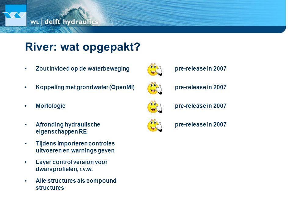 River: wat opgepakt? Zout invloed op de waterbeweging pre-release in 2007 Koppeling met grondwater (OpenMI) Morfologie Afronding hydraulische eigensch
