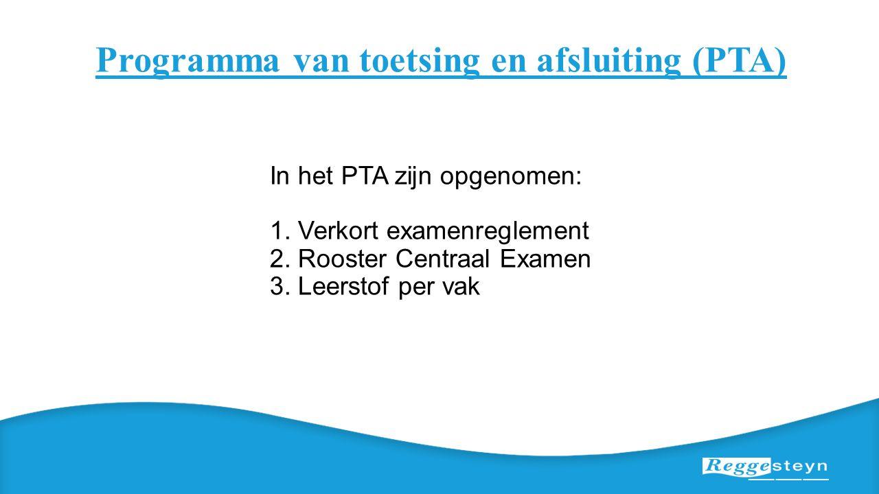 Programma van toetsing en afsluiting (PTA) In het PTA zijn opgenomen: 1. Verkort examenreglement 2. Rooster Centraal Examen 3. Leerstof per vak