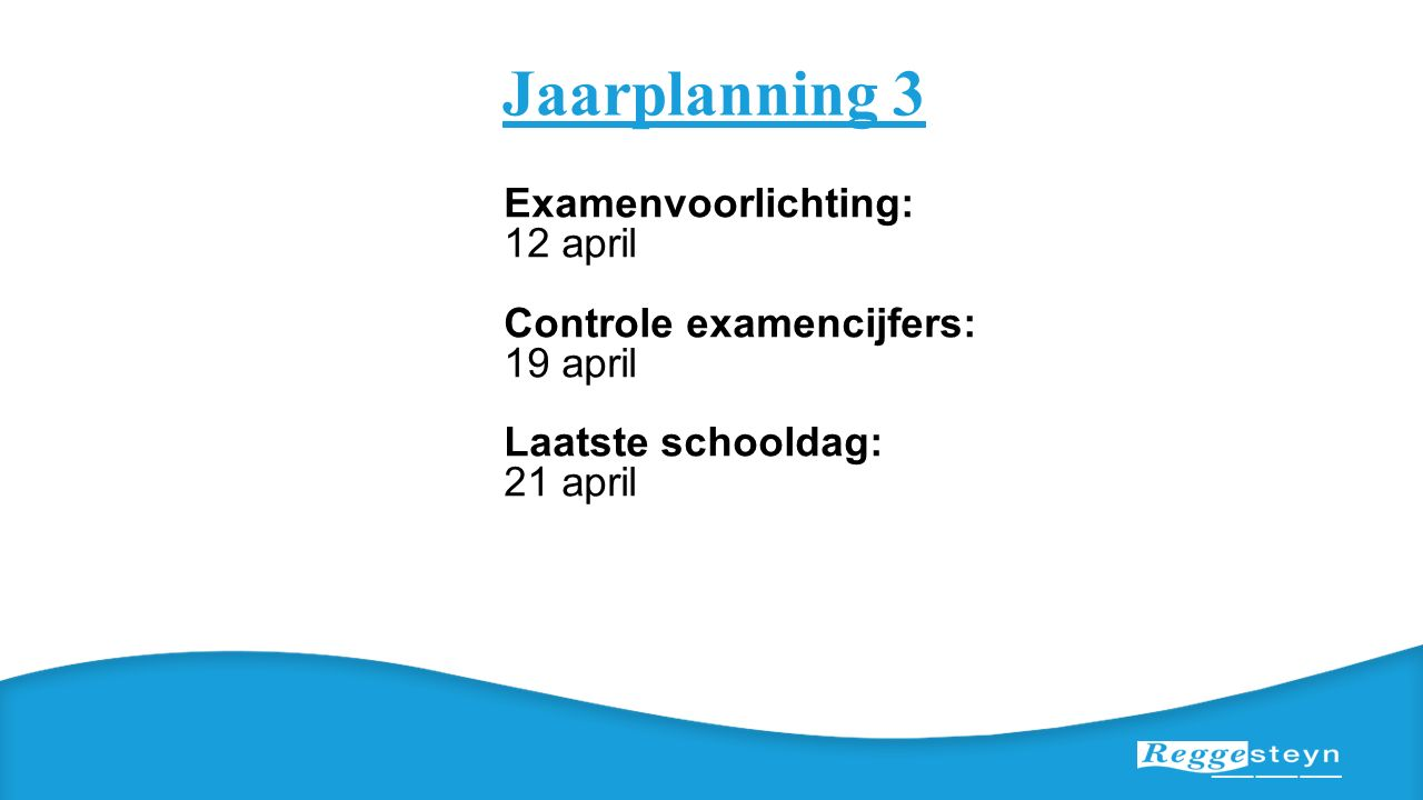 Jaarplanning 3 Examenvoorlichting: 12 april Controle examencijfers: 19 april Laatste schooldag: 21 april