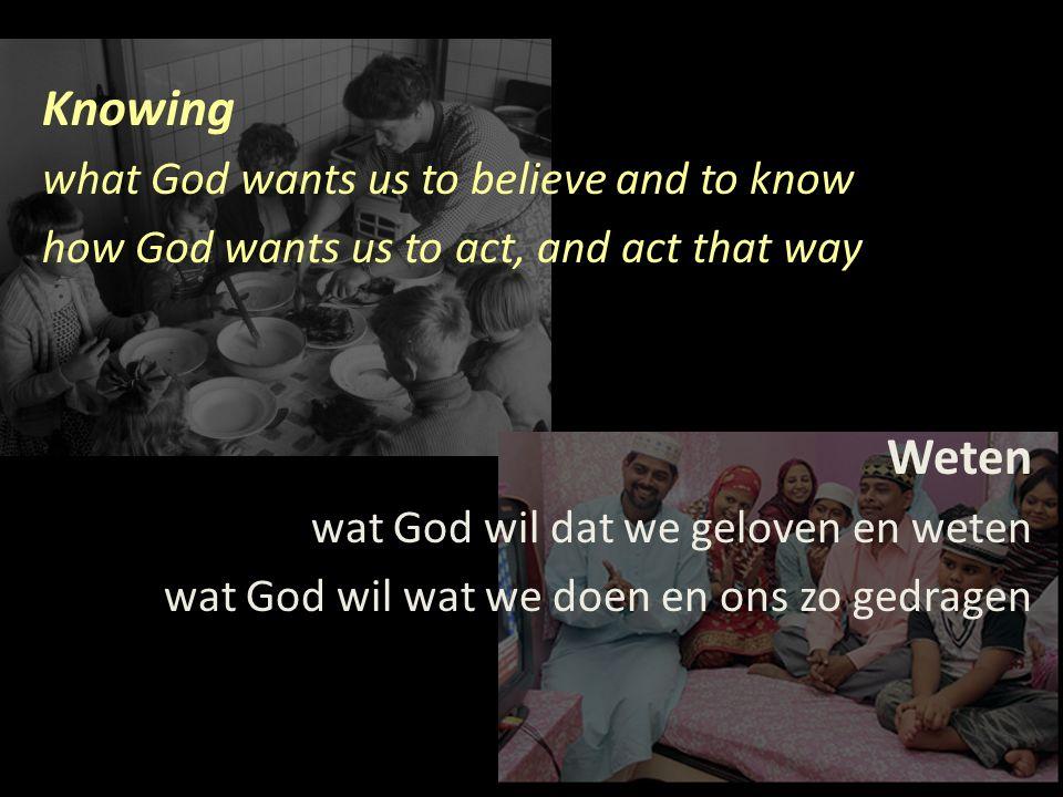 Knowing what God wants us to believe and to know how God wants us to act, and act that way Weten wat God wil dat we geloven en weten wat God wil wat we doen en ons zo gedragen