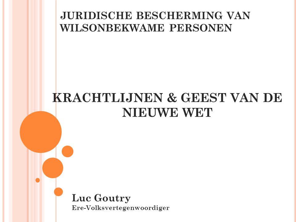 JURIDISCHE BESCHERMING VAN WILSONBEKWAME PERSONEN Luc Goutry Ere-Volksvertegenwoordiger KRACHTLIJNEN & GEEST VAN DE NIEUWE WET