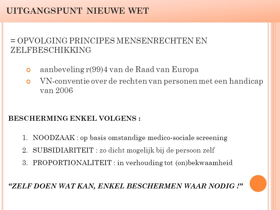 UITGANGSPUNT NIEUWE WET aanbeveling r(99)4 van de Raad van Europa VN-conventie over de rechten van personen met een handicap van 2006 = OPVOLGING PRINCIPES MENSENRECHTEN EN ZELFBESCHIKKING BESCHERMING ENKEL VOLGENS : 1.NOODZAAK : op basis omstandige medico-sociale screening 2.SUBSIDIARITEIT : zo dicht mogelijk bij de persoon zelf 3.PROPORTIONALITEIT : in verhouding tot (on)bekwaamheid ZELF DOEN WAT KAN, ENKEL BESCHERMEN WAAR NODIG !