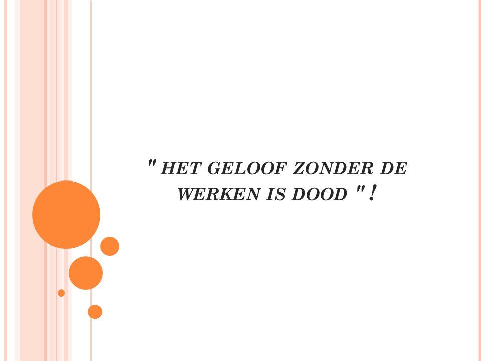 ″ HET GELOOF ZONDER DE WERKEN IS DOOD ″ !