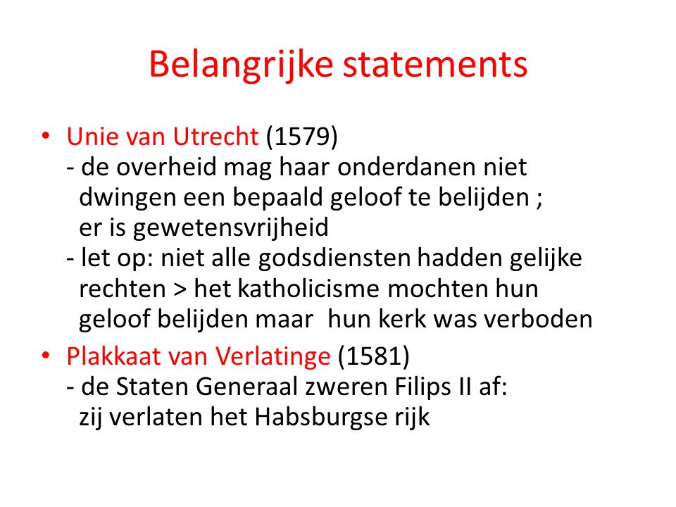 Belangrijke statements Unie van Utrecht (1579) - de overheid mag haar onderdanen niet dwingen een bepaald geloof te belijden ; er is gewetensvrijheid