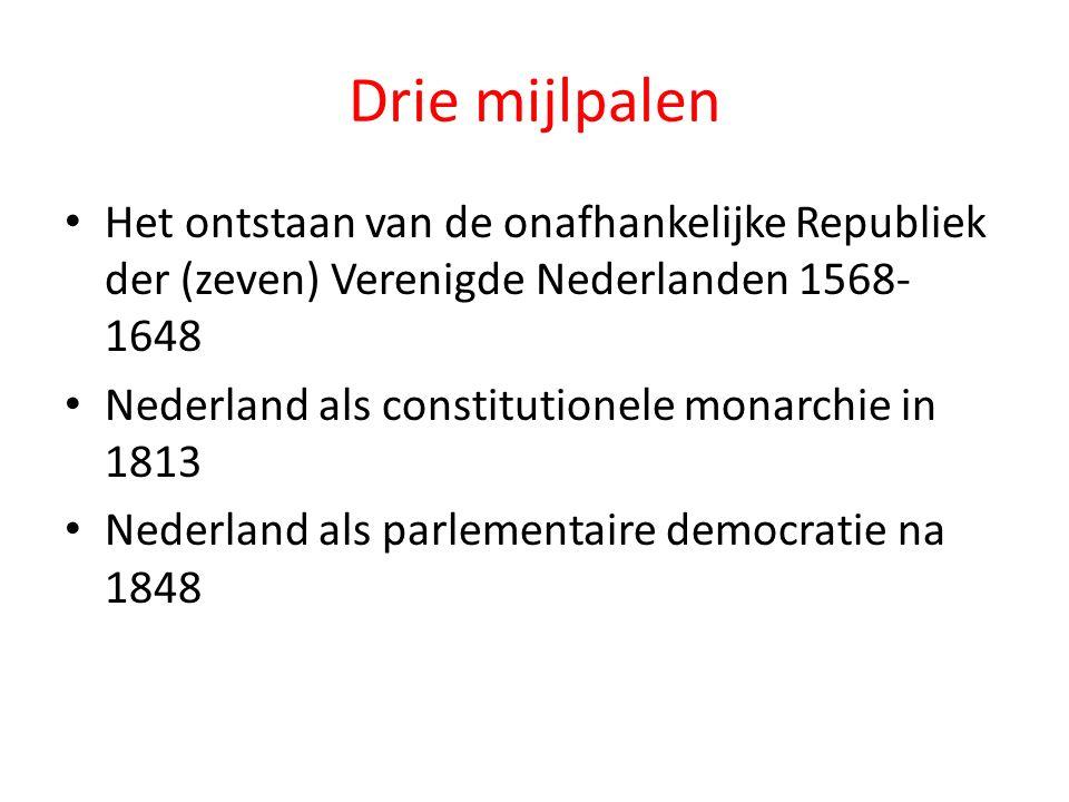 Drie mijlpalen Het ontstaan van de onafhankelijke Republiek der (zeven) Verenigde Nederlanden 1568- 1648 Nederland als constitutionele monarchie in 18