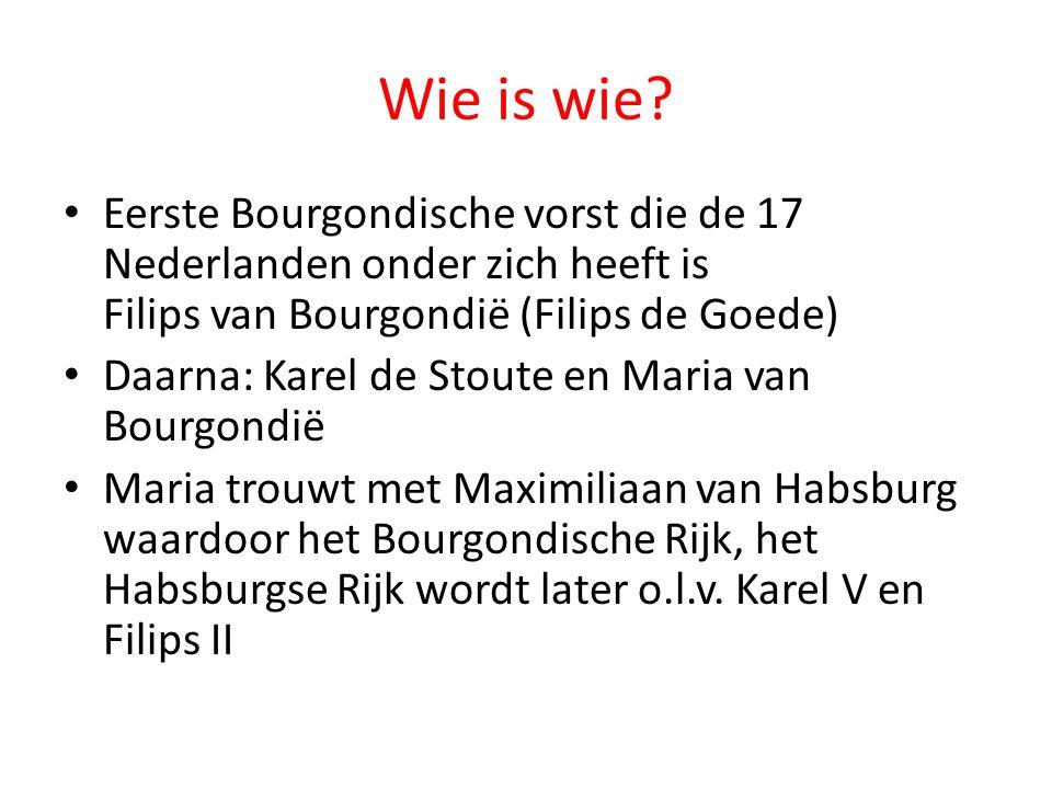Wie is wie? Eerste Bourgondische vorst die de 17 Nederlanden onder zich heeft is Filips van Bourgondië (Filips de Goede) Daarna: Karel de Stoute en Ma