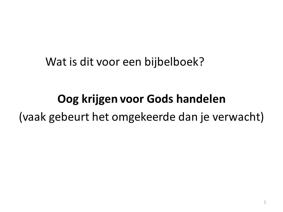 Wat is dit voor een bijbelboek? Oog krijgen voor Gods handelen (vaak gebeurt het omgekeerde dan je verwacht) 5