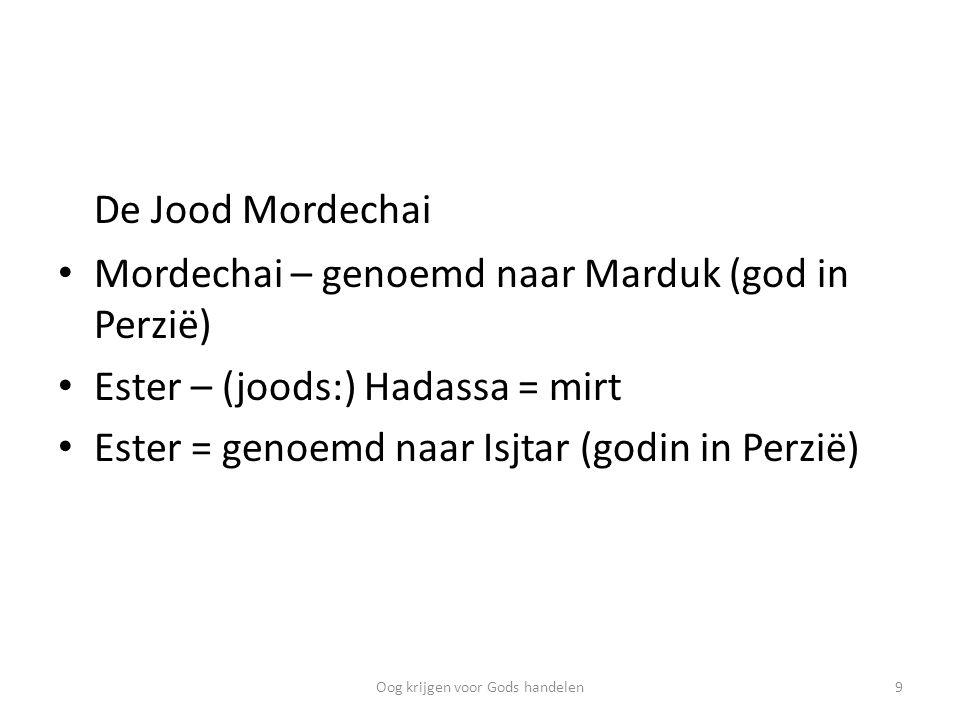 De Jood Mordechai Mordechai – genoemd naar Marduk (god in Perzië) Ester – (joods:) Hadassa = mirt Ester = genoemd naar Isjtar (godin in Perzië) 9Oog krijgen voor Gods handelen