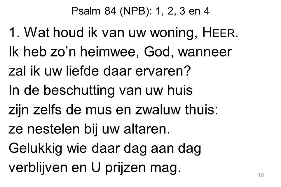 Psalm 84 (NPB): 1, 2, 3 en 4 1.Wat houd ik van uw woning, H EER.