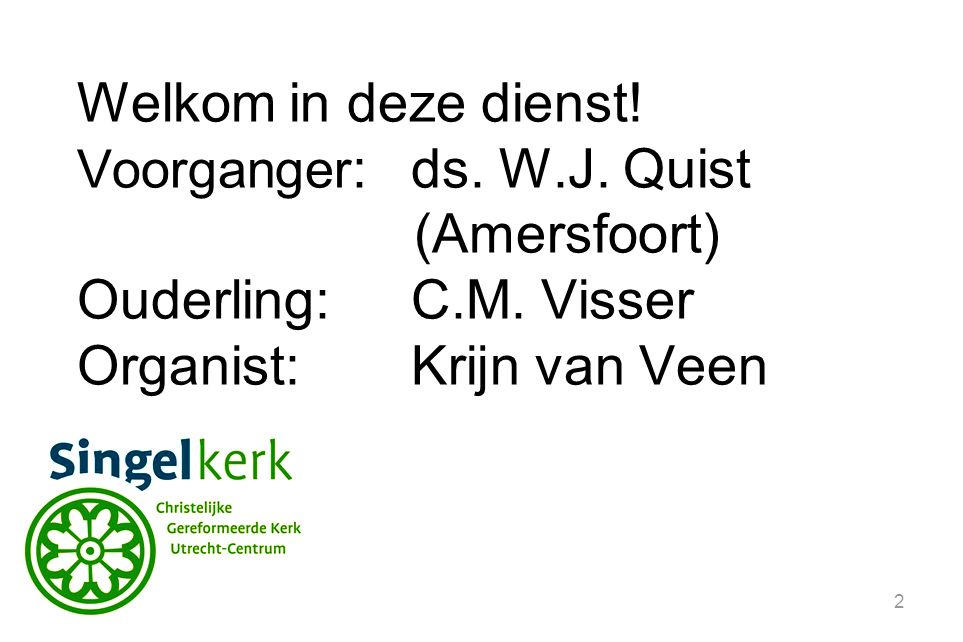2 Welkom in deze dienst.Voorganger :ds. W.J. Quist (Amersfoort) Ouderling:C.M.