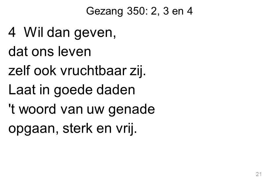 Gezang 350: 2, 3 en 4 4 Wil dan geven, dat ons leven zelf ook vruchtbaar zij.
