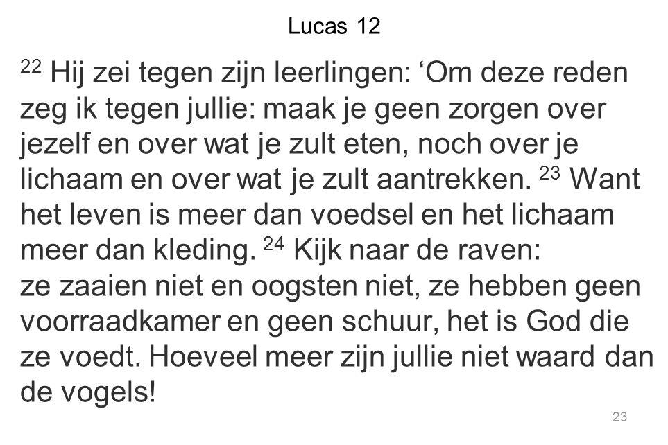Lucas 12 22 Hij zei tegen zijn leerlingen: 'Om deze reden zeg ik tegen jullie: maak je geen zorgen over jezelf en over wat je zult eten, noch over je lichaam en over wat je zult aantrekken.