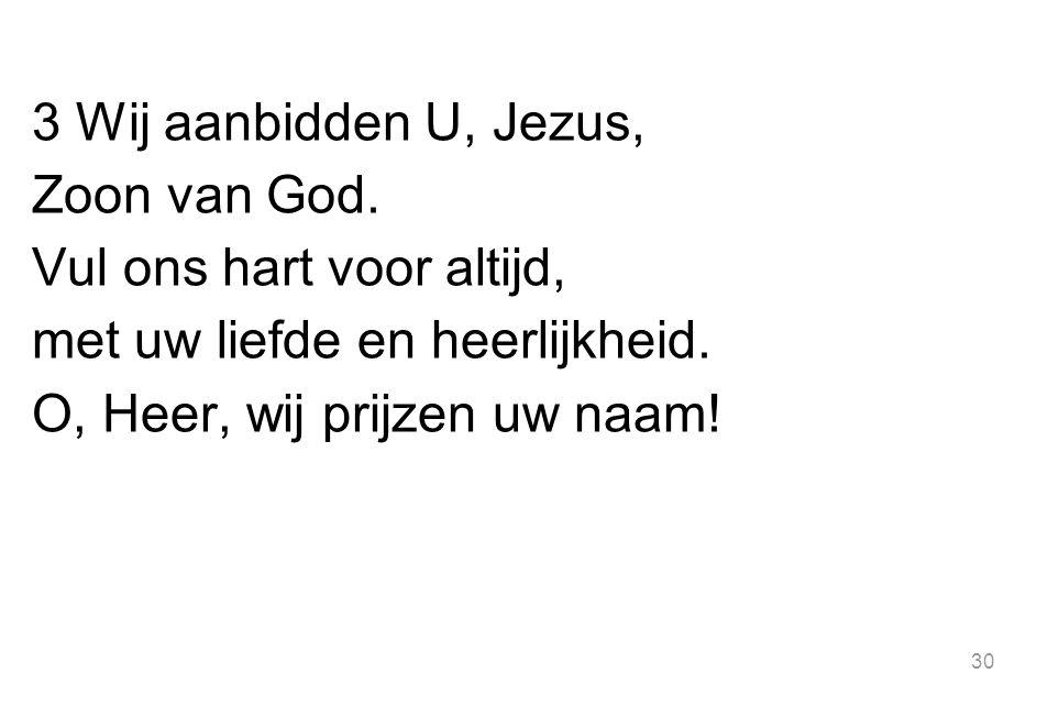 3 Wij aanbidden U, Jezus, Zoon van God.Vul ons hart voor altijd, met uw liefde en heerlijkheid.