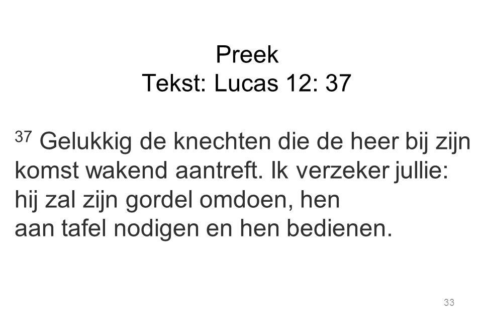 33 Preek Tekst: Lucas 12: 37 37 Gelukkig de knechten die de heer bij zijn komst wakend aantreft.