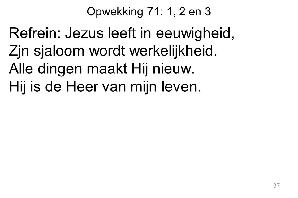 Opwekking 71: 1, 2 en 3 Refrein: Jezus leeft in eeuwigheid, Zjn sjaloom wordt werkelijkheid.