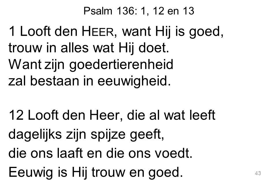 Psalm 136: 1, 12 en 13 1 Looft den H EER, want Hij is goed, trouw in alles wat Hij doet.