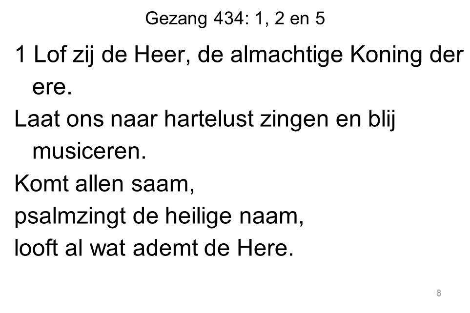 Gezang 434: 1, 2 en 5 1 Lof zij de Heer, de almachtige Koning der ere.