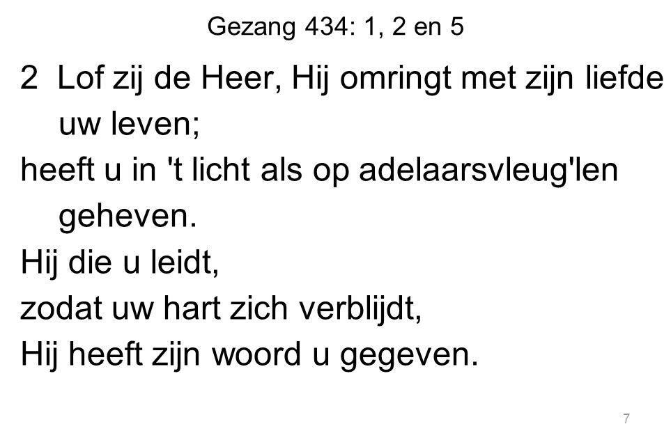 Gezang 434: 1, 2 en 5 2 Lof zij de Heer, Hij omringt met zijn liefde uw leven; heeft u in t licht als op adelaarsvleug len geheven.