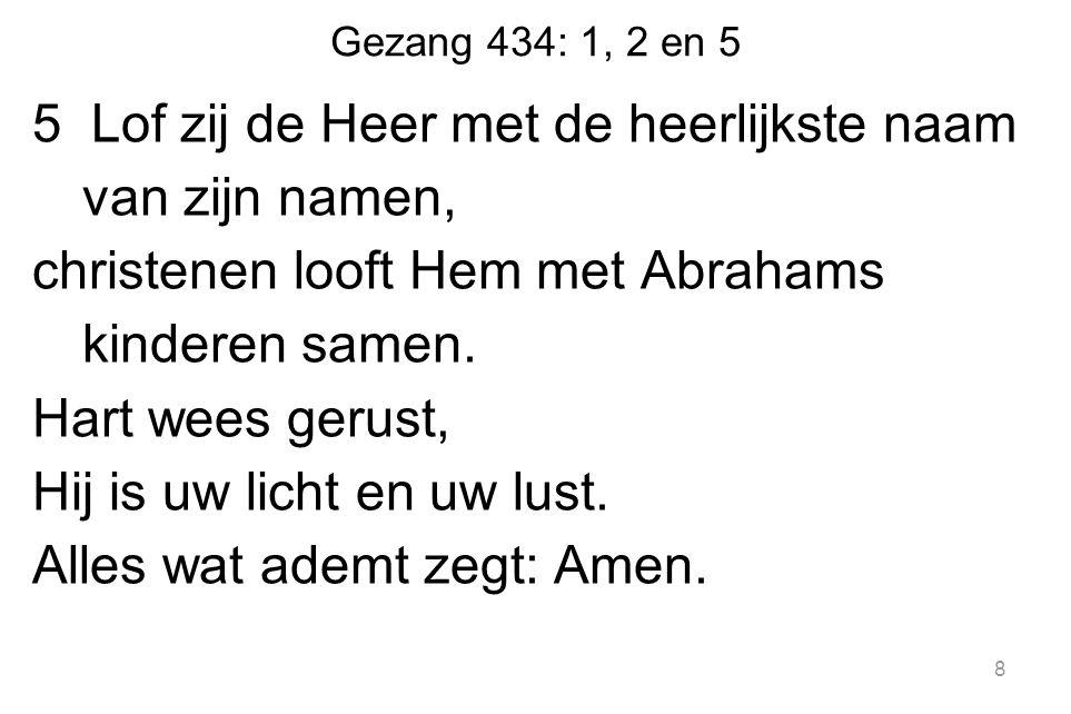 Gezang 434: 1, 2 en 5 5 Lof zij de Heer met de heerlijkste naam van zijn namen, christenen looft Hem met Abrahams kinderen samen.