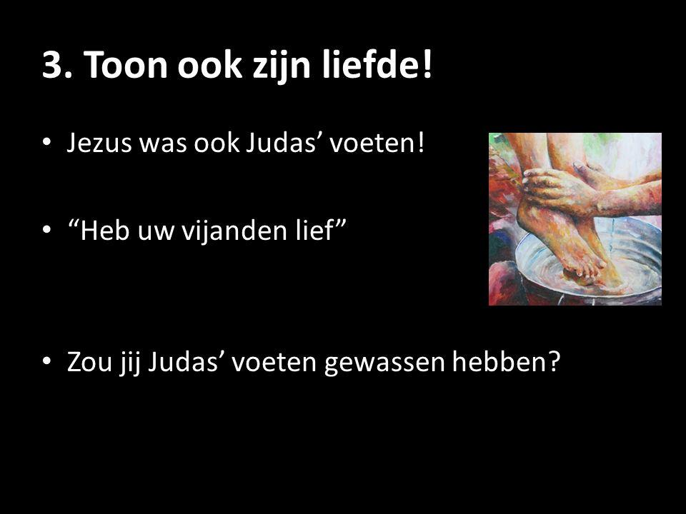 """3. Toon ook zijn liefde! Jezus was ook Judas' voeten! """"Heb uw vijanden lief"""" Zou jij Judas' voeten gewassen hebben?"""