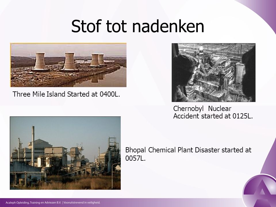 Stof tot nadenken Three Mile Island Started at 0400L. Chernobyl Nuclear Accident started at 0125L. Bhopal Chemical Plant Disaster started at 0057L.