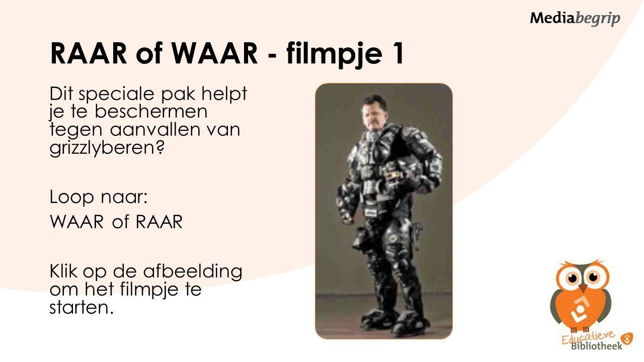 RAAR of WAAR - filmpje 1 Dit speciale pak helpt je te beschermen tegen aanvallen van grizzlyberen? Loop naar: WAAR of RAAR Klik op de afbeelding om he
