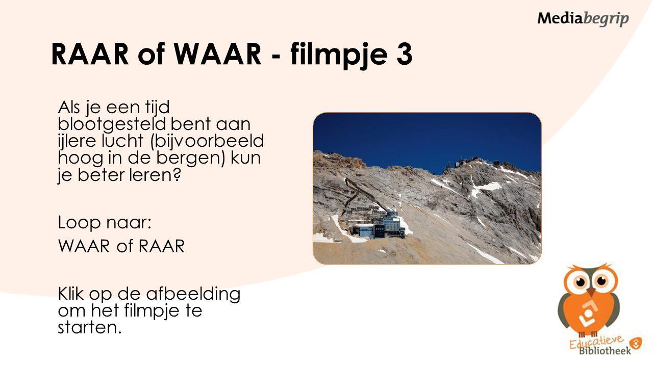 RAAR of WAAR - filmpje 3 Als je een tijd blootgesteld bent aan ijlere lucht (bijvoorbeeld hoog in de bergen) kun je beter leren? Loop naar: WAAR of RA
