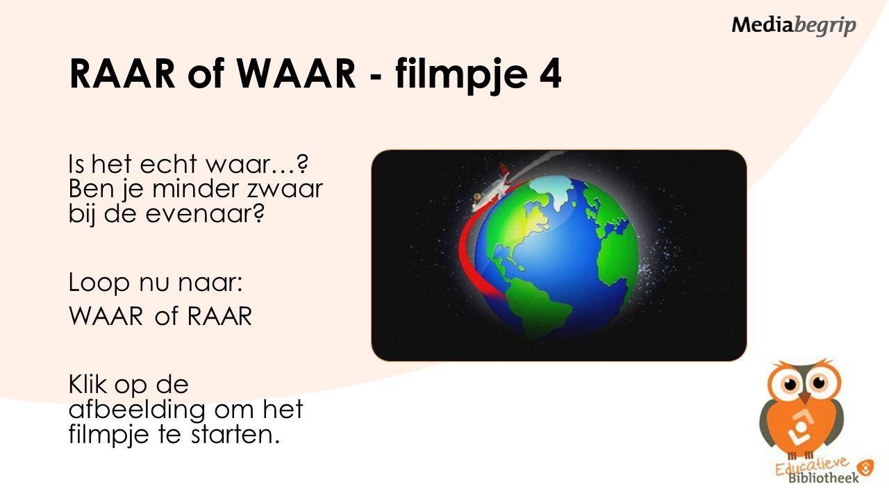 RAAR of WAAR - filmpje 4 Is het echt waar…? Ben je minder zwaar bij de evenaar? Loop nu naar: WAAR of RAAR Klik op de afbeelding om het filmpje te sta