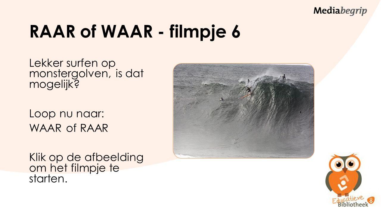RAAR of WAAR - filmpje 6 Lekker surfen op monstergolven, is dat mogelijk? Loop nu naar: WAAR of RAAR Klik op de afbeelding om het filmpje te starten.