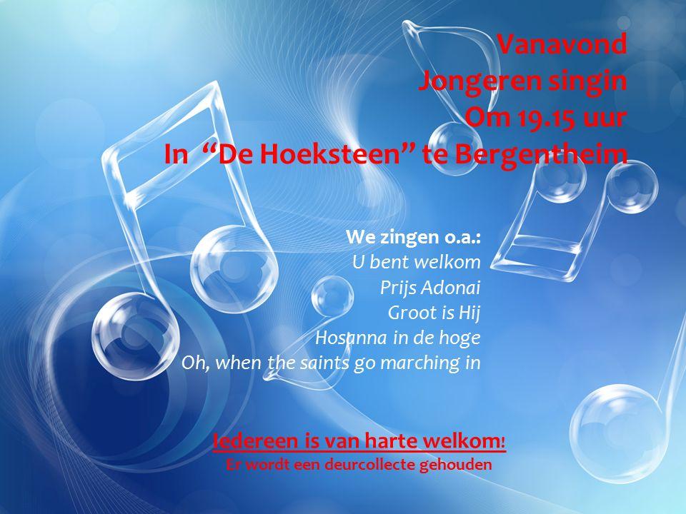 Vanavond Jongeren singin Om 19.15 uur In De Hoeksteen te Bergentheim We zingen o.a.: U bent welkom Prijs Adonai Groot is Hij Hosanna in de hoge Oh, when the saints go marching in Iedereen is van harte welkom .