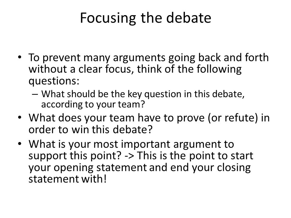 Focusing the debate To prevent many arguments going back and forth without a clear focus, think of the following questions: – What should be the key question in this debate, according to your team.